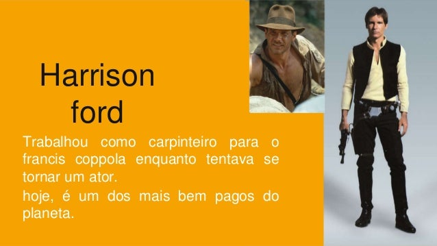 Harrison ford Trabalhou como carpinteiro para o francis coppola enquanto tentava se tornar um ator. hoje, é um dos mais be...