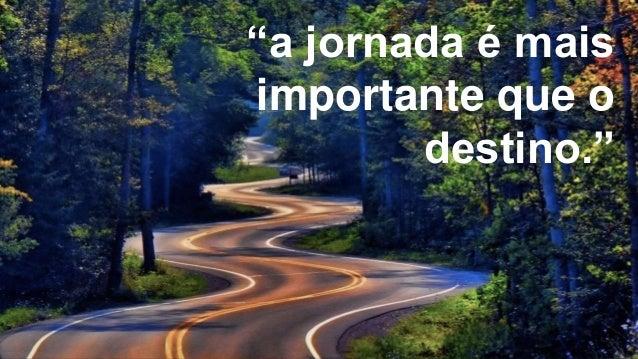 """""""a jornada é mais importante que o destino."""""""