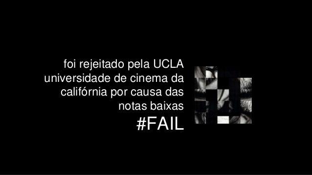 foi rejeitado pela UCLA universidade de cinema da califórnia por causa das notas baixas #FAIL