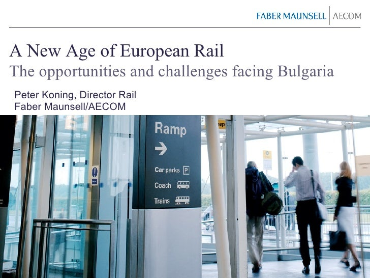 A New Age of European Rail The opportunities and challenges facing Bulgaria Peter Koning, Director Rail Faber Maunsell/AECOM