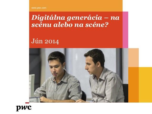 Digitálna generácia – na scénu alebo na scéne? Jún 2014 www.pwc.com