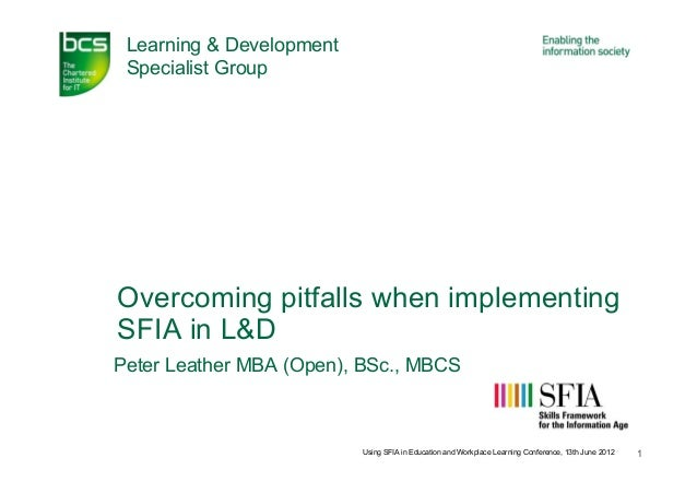 Learning & Development Specialist GroupOvercoming pitfalls when implementingSFIA in L&DPeter Leather MBA (Open), BSc., MBC...