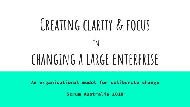 Creating clarity & focus in changing a large enterprise An organisational model for deliberate change Scrum Australia 2018