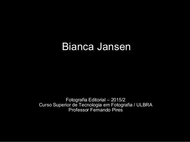 Bianca Jansen Fotografia Editorial – 2015/2 Curso Superior de Tecnologia em Fotografia / ULBRA Professor Fernando Pires
