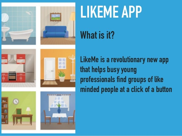 LIKEME APP What is it? LikeMe is a revolutionary new app that helps busy young professionals find groups of like minded pe...