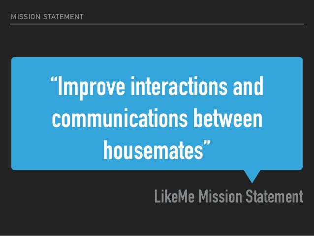 """""""Improve interactions and communications between housemates"""" LikeMe Mission Statement MISSION STATEMENT"""