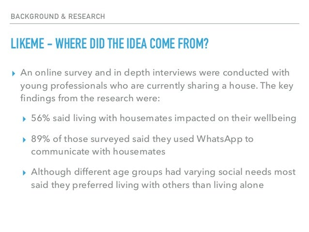 BACKGROUND & RESEARCH LIKEME - WHERE DID THE IDEA COME FROM? ▸ An online survey and in depth interviews were conducted wit...