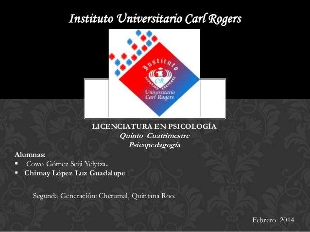 Instituto Universitario Carl Rogers  LICENCIATURA EN PSICOLOGÍA  Quinto Cuatrimestre Psicopedagogía Alumnas:  Cowo Gómez ...