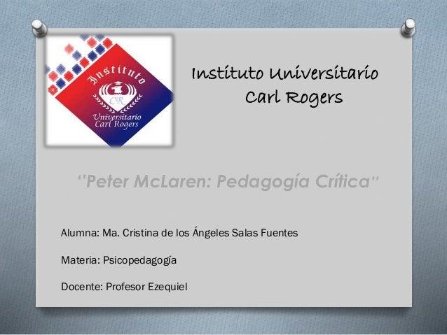 Instituto Universitario Carl Rogers  ''Peter McLaren: Pedagogía Crítica'' Alumna: Ma. Cristina de los Ángeles Salas Fuente...