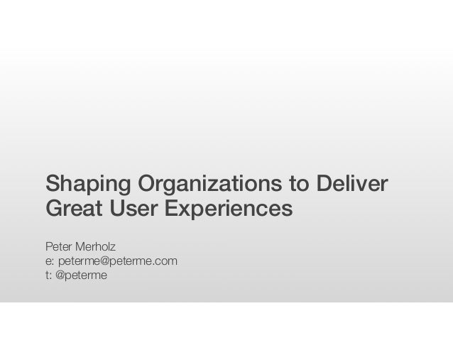 Shaping Organizations to Deliver Great User Experiences Peter Merholz e: peterme@peterme.com t: @peterme