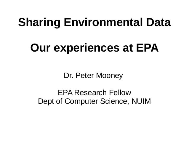 Sharing Environmental Data Our experiences at EPA Dr. Peter Mooney EPA Research Fellow Dept of Computer Science, NUIM