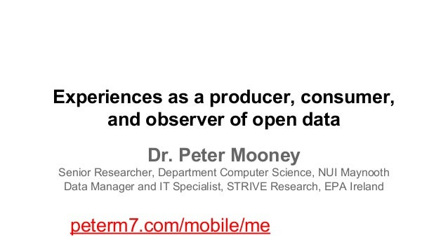 Experiences as a producer, consumer, and observer of open data Dr. Peter Mooney Senior Researcher, Department Computer Sci...