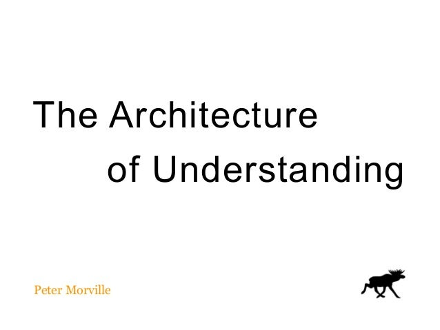 The Architecture  of Understanding Peter Morville