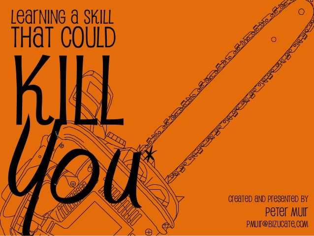 Learning a SkillThat CouldKillYou                *                       Created and presented by                         ...