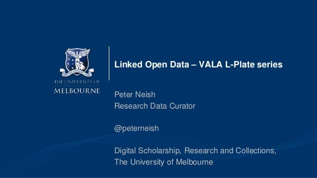 Linked Open Data – VALA L-Plate series Peter Neish Research Data Curator @peterneish Digital Scholarship, Research and Col...