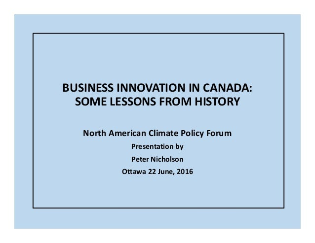 BUSINESS INNOVATION IN CANADA: SOME LESSONS FROM HISTORY North American Climate Policy Forum Presentation by Peter Nichols...