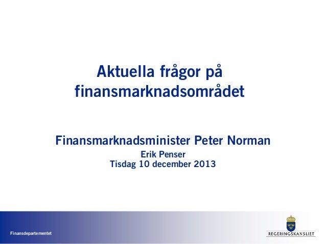Aktuella frågor på finansmarknadsområdet Finansmarknadsminister Peter Norman Erik Penser Tisdag 10 december 2013  Finansde...