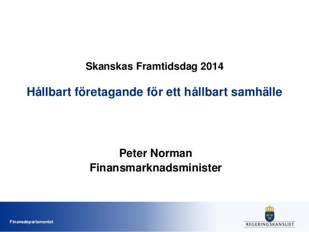 Finansdepartementet Skanskas Framtidsdag 2014 Hållbart företagande för ett hållbart samhälle Peter Norman Finansmarknadsmi...