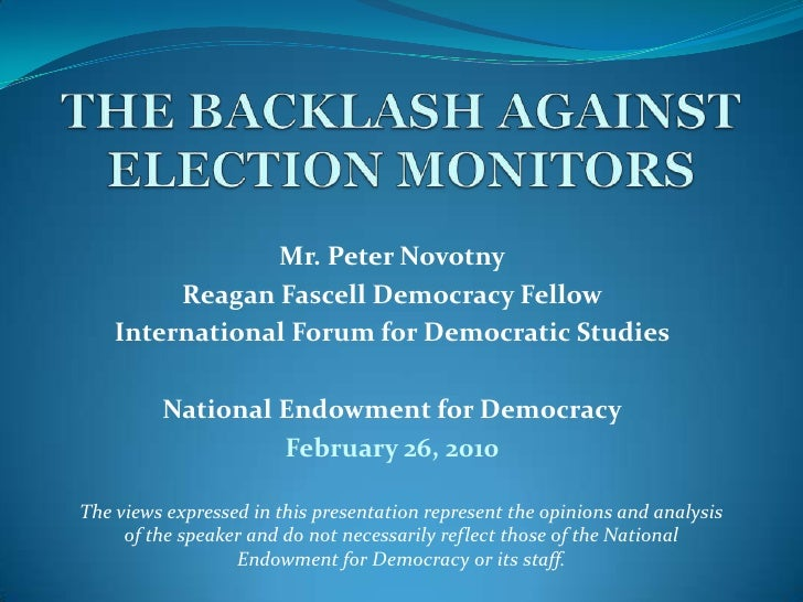 THE BACKLASH AGAINST ELECTION MONITORS <br />Mr. Peter Novotny<br />Reagan Fascell Democracy Fellow<br />International For...