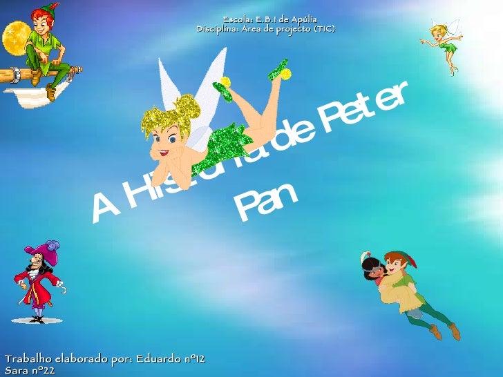 A Historia de Peter Pan Escola: E.B.I de Apúlia Disciplina: Área de projecto (TIC) Trabalho elaborado por: Eduardo nº12 Sa...