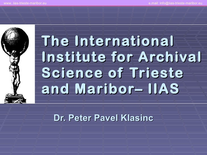 The International Institute for Archival Science of Trieste and  M aribor– IIAS Dr. Peter Pavel Klasinc www. iias-trieste-...