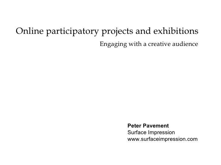 Online participatory projects and exhibitions Peter Pavement Surface Impression www.surfaceimpression.com Engaging with a ...
