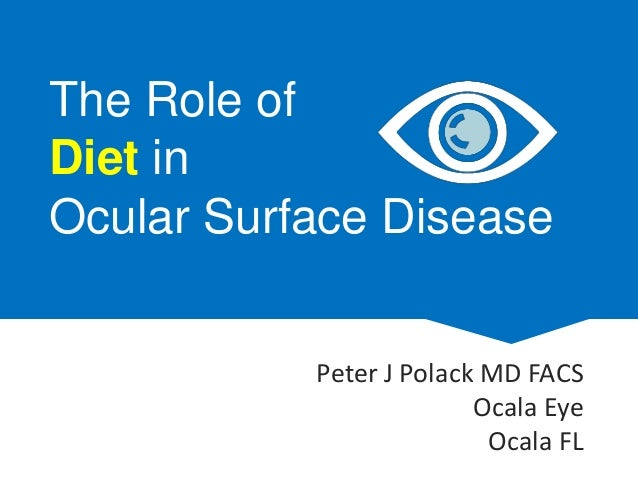 The Role of Diet in Ocular Surface Disease Peter J Polack MD FACS Ocala Eye Ocala FL