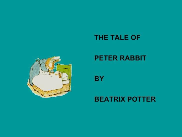 <ul><li>THE TALE OF </li></ul><ul><li>PETER RABBIT </li></ul><ul><li>BY </li></ul><ul><li>BEATRIX POTTER </li></ul>