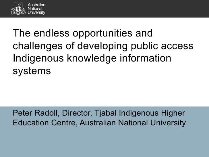 The endless opportunities and challenges of developing public access Indigenous knowledge information systems Peter Radoll...