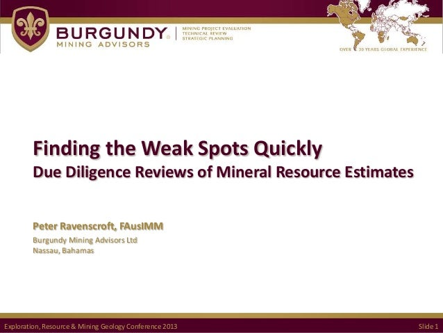 Finding the Weak Spots Quickly Due Diligence Reviews of Mineral Resource Estimates Peter Ravenscroft, FAusIMM Burgundy Min...