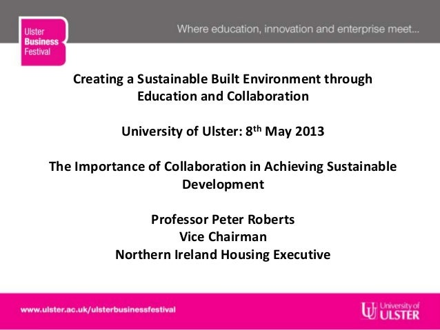 Creating a Sustainable Built Environment throughEducation and CollaborationUniversity of Ulster: 8th May 2013The Importanc...