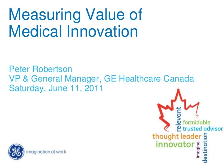Measuring Value ofMedical InnovationPeter RobertsonVP & General Manager, GE Healthcare CanadaSaturday, June 11, 2011