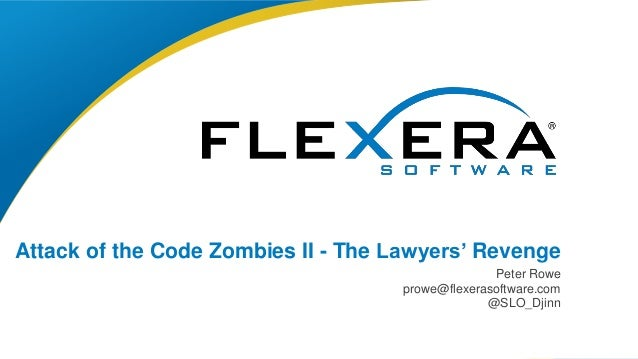 © 2017 Flexera Software LLC. All rights reserved. | Company Confidential1 Attack of the Code Zombies II - The Lawyers' Rev...