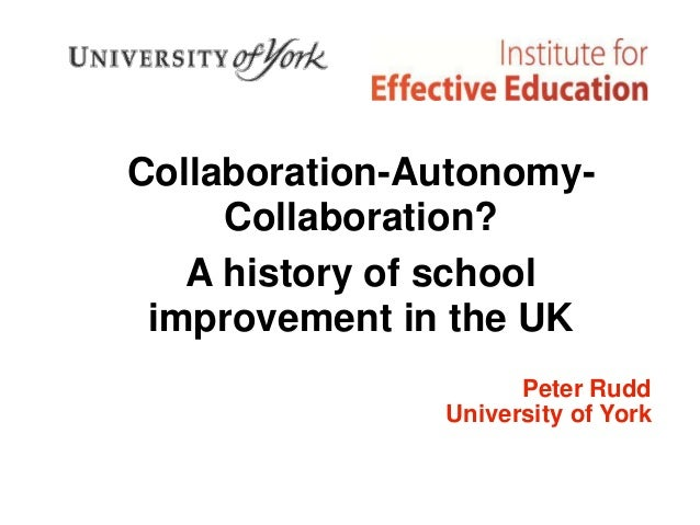 Collaboration-Autonomy- Collaboration? A history of school improvement in the UK Peter Rudd University of York