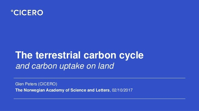 The terrestrial carbon cycle and carbon uptake on land Glen Peters (CICERO) The Norwegian Academy of Science and Letters, ...