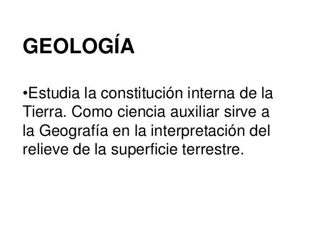 GEOLOGÍA •Estudia la constitución interna de la Tierra. Como ciencia auxiliar sirve a la Geografía en la interpretación de...