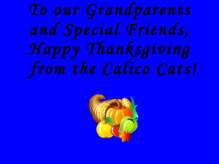 To our Grandparents and Special Friends, <ul><li>Happy Thanksgiving from the Calico Cats! </li></ul>