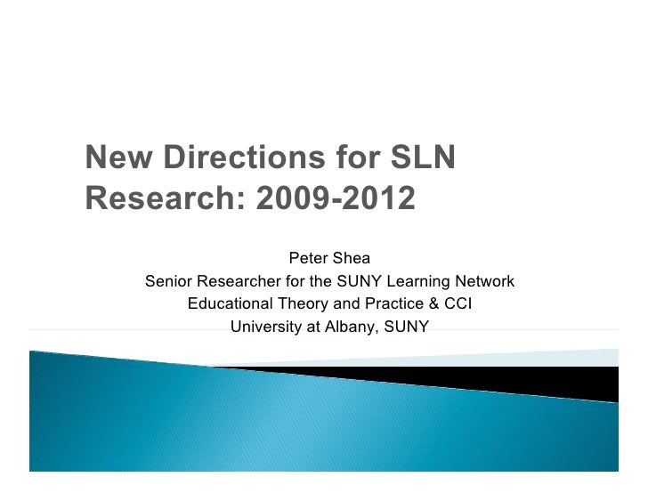 New Directions for SLN Research: 2009-2012                       Peter Shea    Senior Researcher for the SUNY Learning Net...