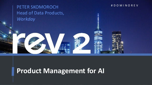 1 PETER SKOMOROCH Head of Data Products, Workday # D O M I N O R E V Product Management for AI
