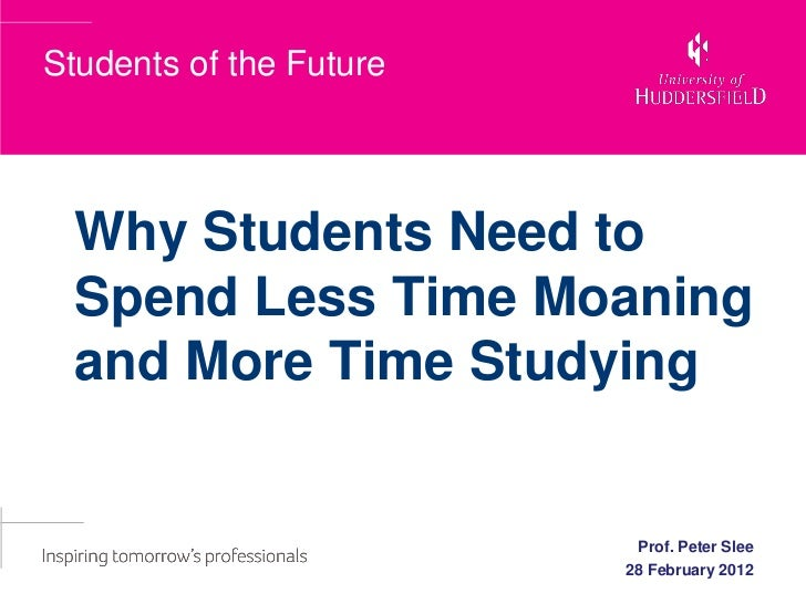 Students of the Future  Why Students Need to  Spend Less Time Moaning  and More Time Studying                          Pro...
