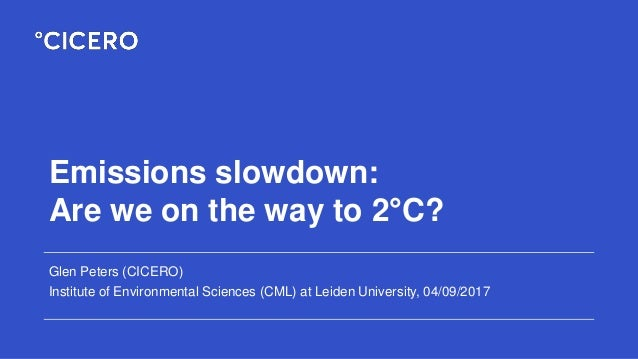 Emissions slowdown: Are we on the way to 2°C? Glen Peters (CICERO) Institute of Environmental Sciences (CML) at Leiden Uni...