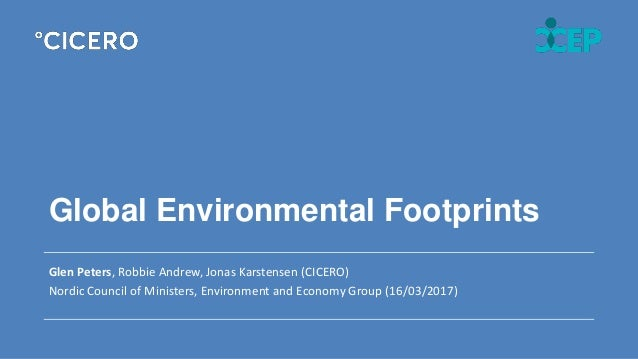 Global Environmental Footprints Glen Peters, Robbie Andrew, Jonas Karstensen (CICERO) Nordic Council of Ministers, Environ...