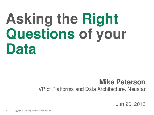 Copyright © Think Big Analytics and Neustar Inc.1 Asking the Right Questions of your Data Mike Peterson VP of Platforms an...