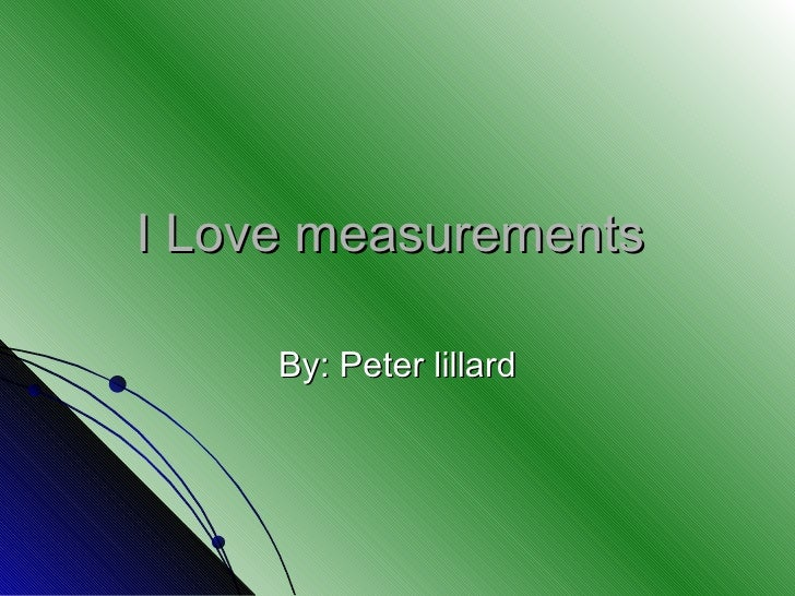 I Love measurements  By: Peter lillard