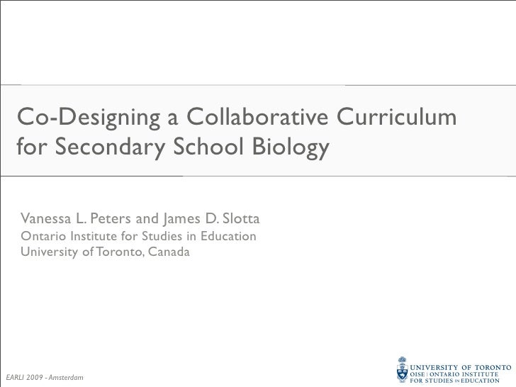 Co-Designing a Collaborative Curriculum   for Secondary School Biology      Vanessa L. Peters and James D. Slotta     Onta...