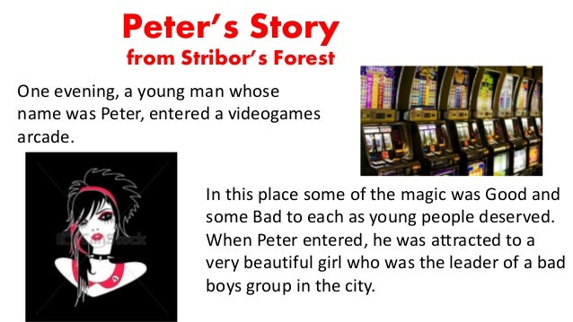 Peter's Story from Stribor's Forest One evening, a young man whose name was Peter, entered a videogames arcade. In this pl...