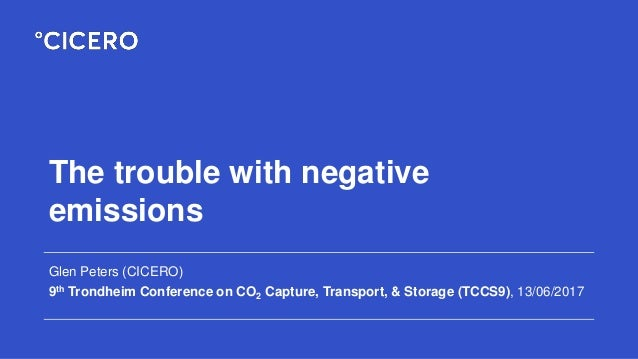 The trouble with negative emissions Glen Peters (CICERO) 9th Trondheim Conference on CO2 Capture, Transport, & Storage (TC...