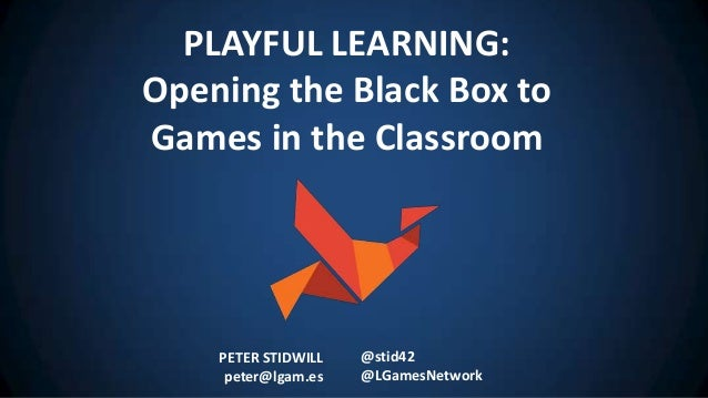 PETER STIDWILL peter@lgam.es @stid42 @LGamesNetwork PLAYFUL LEARNING: Opening the Black Box to Games in the Classroom