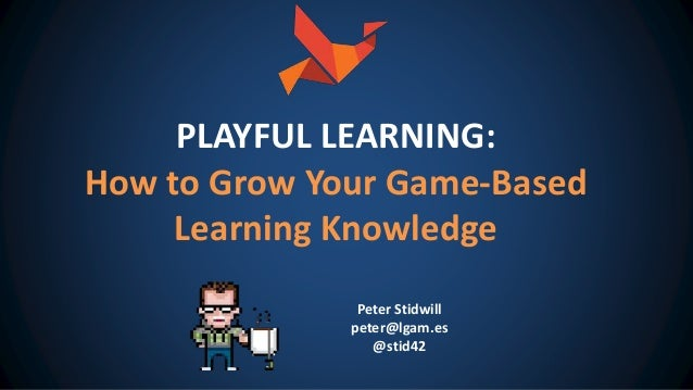 Peter Stidwill peter@lgam.es @stid42 PLAYFUL LEARNING: How to Grow Your Game-Based Learning Knowledge