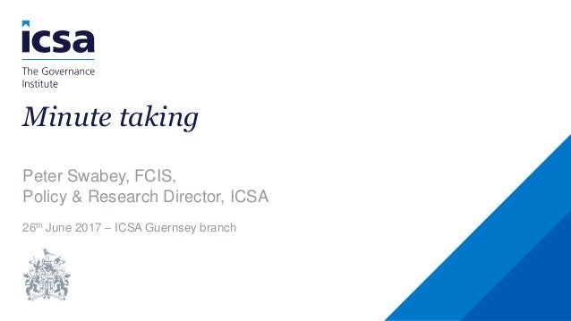 Minute taking Peter Swabey, FCIS, Policy & Research Director, ICSA 26th June 2017 – ICSA Guernsey branch